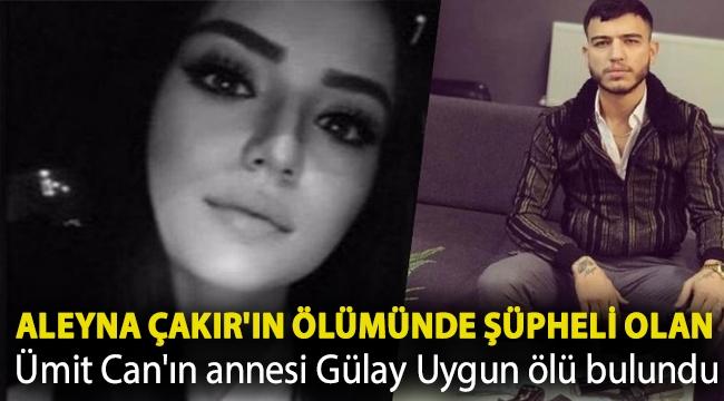 Aleyna Çakır'ın ölümünde şüpheli olan Ümit Can'ın annesi Gülay Uygun ölü bulundu