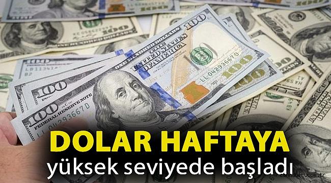 Dolar haftaya yüksek seviyede başladı