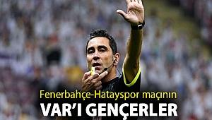 Fenerbahçe-Hatayspor maçının VAR'ı Gençerler