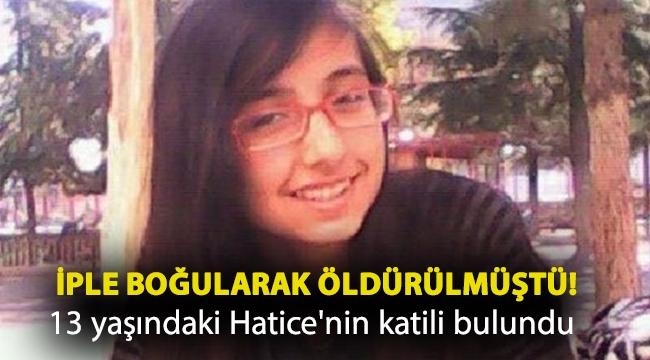 İple boğularak öldürülmüştü! 13 yaşındaki Hatice'nin katili bulundu