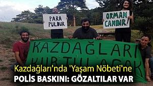 Kazdağları'nda 'Yaşam Nöbeti'ne polis baskını: Gözaltılar var