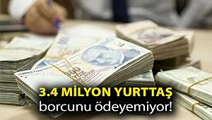 3.4 milyon yurttaş borcunu ödeyemiyor!
