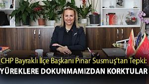 CHP Bayraklı İlçe Başkanı Pınar Susmuş'tan Tepki: Yüreklere Dokunmamızdan Korktular