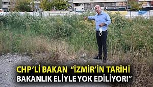 """CHP'Lİ BAKAN """"İZMİR'İN TARİHİ BAKANLIK ELİYLE YOK EDİLİYOR!"""""""