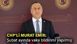 CHP'li Murat Emir: Şubat ayında vaka bildirimi yapılmış