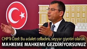 CHP'li Özel: Bu adalet celladını, seyyar giyotin olarak mahkeme mahkeme gezdiriyorsunuz