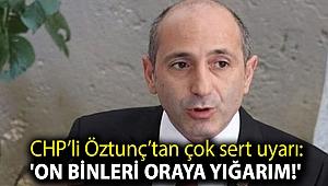 CHP'li Öztunç'tan çok sert uyarı: 'On binleri oraya yığarım!'