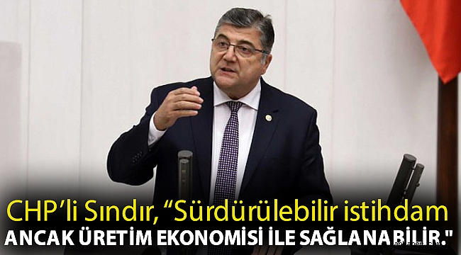 """CHP'li Sındır, """"Sürdürülebilir istihdam ancak üretim ekonomisi ile sağlanabilir."""