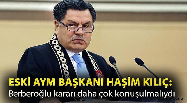 Eski AYM Başkanı Haşim Kılıç: Berberoğlu kararı daha çok konuşulmalıydı