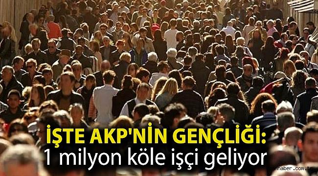 İşte AKP'nin gençliği: 1 milyon köle işçi geliyor