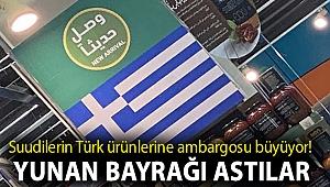 Suudilerin Türk ürünlerine ambargosu büyüyor! Ürün raflarına Yunan bayrağı astılar