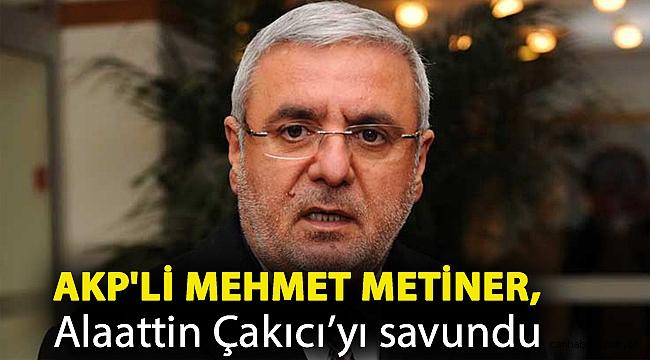 AKP'li Mehmet Metiner, Alaattin Çakıcı'yı savundu