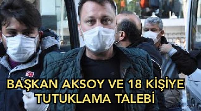 Başkan Aksoy ve 18 kişiye tutuklama talebi!