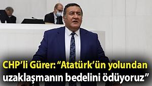 """CHP'li Gürer: """"Atatürk'ün yolundan uzaklaşmanın bedelini ödüyoruz"""""""