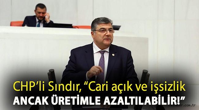 """CHP'li Sındır, """"Cari açık ve işsizlik ancak üretimle azaltılabilir!"""""""