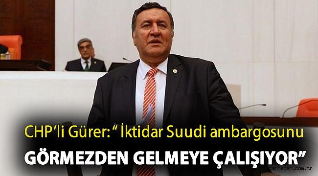 """Gürer: """" İktidar Suudi ambargosunu görmezden gelmeye çalışıyor"""""""