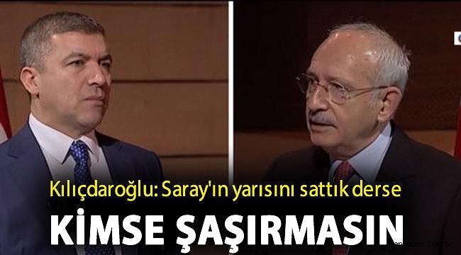 Kılıçdaroğlu: Saray'ın yarısını sattık derse kimse şaşırmasın