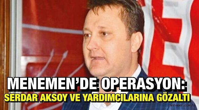 Menemen'de operasyon: Belediye Başkanı Serdar Aksoy ve yardımcılarına gözaltı