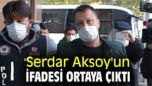 Serdar Aksoy'un ifadesi ortaya çıktı