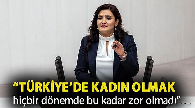 """""""Türkiye'de kadın olmak hiçbir dönemde bu kadar zor olmadı"""""""