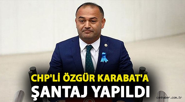 CHP'li Özgür Karabat'a şantaj yapıldı