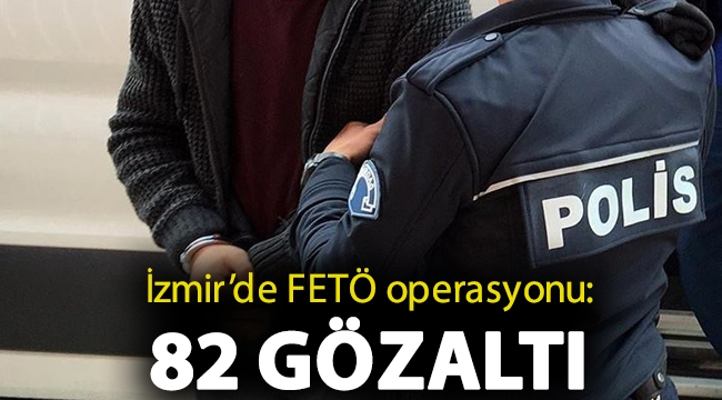 İzmir'de FETÖ operasyonu: 82 gözaltı