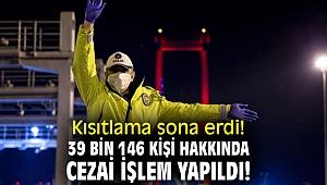 Kısıtlama sona erdi! 39 bin 146 kişi hakkında cezai işlem yapıldı!
