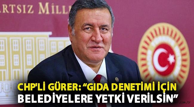 """CHP'li Gürer: """"Gıda denetimi için belediyelere yetki verilsin"""""""