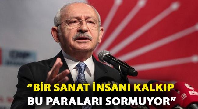Kılıçdaroğlu: Bir sanat insanı kalkıp, 'Arkadaş bizden kestiğiniz bu paraları nereye harcadınız' diye niye sormuyor?