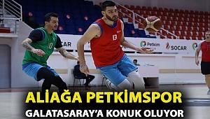 Aliağa Petkimspor Galatasaray'a Konuk Oluyor