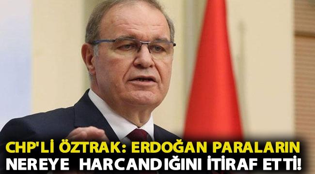 CHP'li Öztrak: Erdoğan paraların nereye harcandığını nihayet itiraf etti!