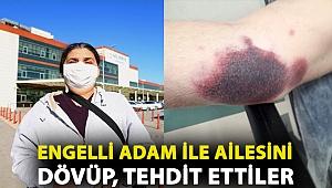 Engelli adam ile ailesini dövüp, tehdit ettiler