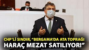 """CHP'li Sındır, """"Bergama'da ata toprağı haraç mezat satılıyor!"""""""