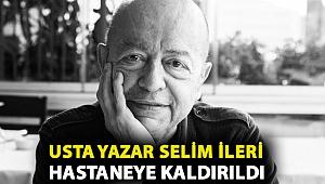 Usta yazar Selim İleri hastaneye kaldırıldı