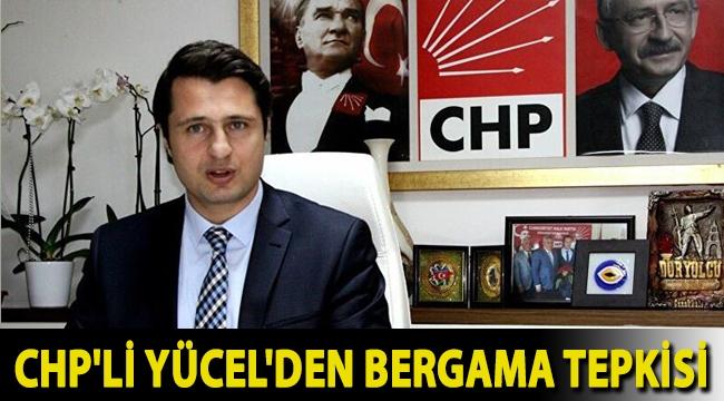 CHP'li Yücel'den Bergama tepkisi: Gidişinizi hızlandıracak