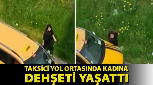 Taksici yol ortasında kadına dehşeti yaşattı