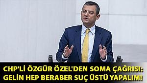 CHP'li Özgür Özel'den Soma çağrısı: Gelin hep beraber suç üstü yapalım!