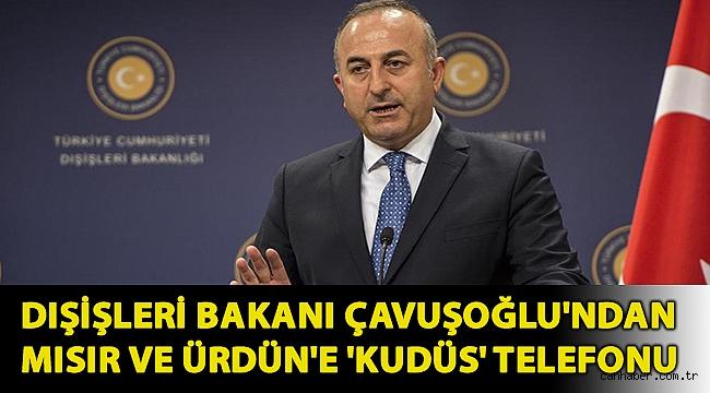 Dışişleri Bakanı Mevlüt Çavuşoğlu'ndan Mısır ve Ürdün'e 'Kudüs' telefonu