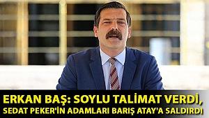 Erkan Baş: Soylu talimat verdi, Sedat Peker'in adamları Barış Atay'a saldırdı
