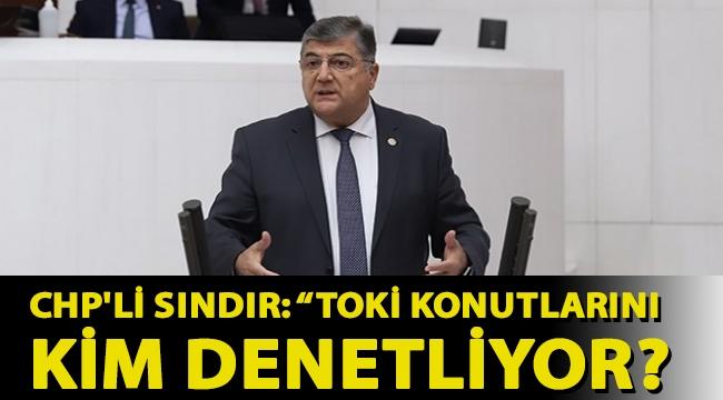 Kamil Okyay Sındır: TOKİ konutlarını kim denetliyor?