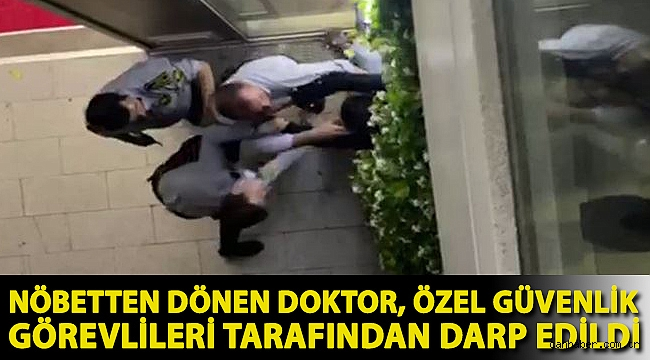 Nöbetten dönen doktor, özel güvenlik görevlileri tarafından darp edildi