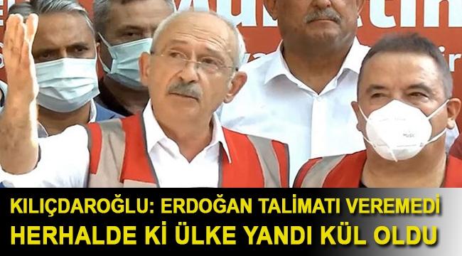 Kılıçdaroğlu: Erdoğan talimatı veremedi herhalde ki ülke yandı kül oldu