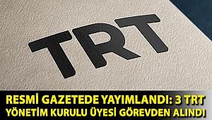 Resmi gazetede yayımlandı: 3 TRT Yönetim Kurulu üyesi görevden alındı