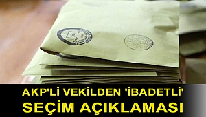 AKP'li vekilden 'ibadetli' seçim açıklaması