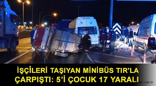 İşçileri taşıyan minibüs TIR'la çarpıştı: 5'i çocuk 17 yaralı